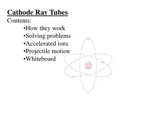 Cathode Ray Tubes Contents: How they work Solving problems Accelerated ions Projectile motion
