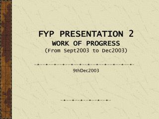 FYP PRESENTATION 2 WORK OF PROGRESS (From Sept2003 to Dec2003)