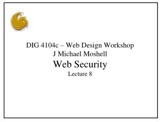DIG 4104c – Web Design Workshop J Michael Moshell Web Security Lecture 8