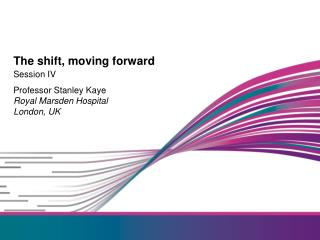 Session IV Professor Stanley Kaye Royal Marsden Hospital London, UK