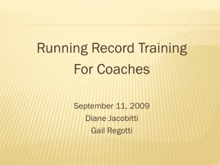 Running Record Training For Coaches September 11, 2009 Diane Jacobitti Gail Regotti
