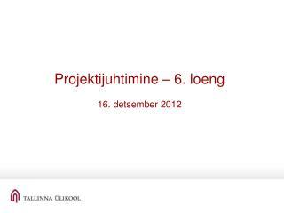 Projektijuhtimine – 6. loeng 16. detsember 2012
