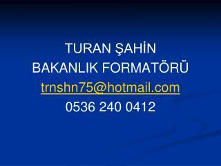 TURAN ŞAHİN BAKANLIK FORMATÖRÜ trnshn75@hotmail 0536 240 0412