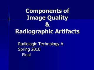 Components of  Image Quality  &  Radiographic Artifacts