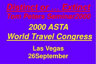 Distinct or … Extinct Tom Peters Seminar2000 2000 ASTA World Travel Congress Las Vegas 26September