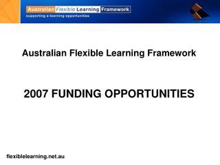 Australian Flexible Learning Framework 2007 FUNDING OPPORTUNITIES
