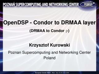 OpenDSP - Condor to DRMAA layer  DRMAA to Condor ;-  Krzysztof Kurowski Poznan Supercomputing and Networking Center Pola