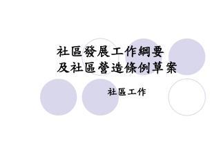 社區發展工作綱要 及社區營造條例草案