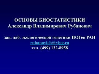 ОСНОВЫ БИОСТАТИСТИКИ Александр Владимирович Рубанович зав. лаб. экологической генетики ИОГен РАН