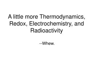 A little more Thermodynamics, Redox, Electrochemistry, and Radioactivity