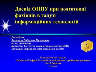 Доповідач: Антощук Світлана Григорівна , д.т.н ., професор ,