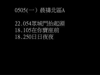 0505( 一)晨禱北區 A 22.054 眾城門抬起頭 18.105 在你寶座前 18.250 日日夜夜