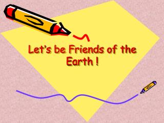 Let ' s be Friends of the Earth !