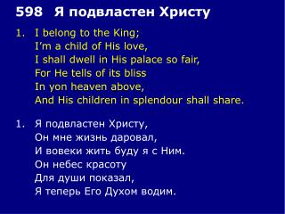 1.	I belong to the King; 	I'm a child of His love, 	I shall dwell in His palace so fair,