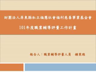 財團法人屏東縣私立福慧社會福利慈善事業基金會 101 年度職業輔導評量工作計畫