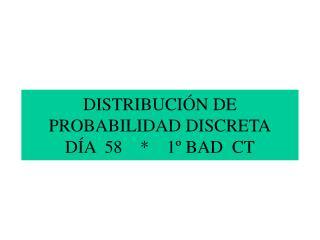 DISTRIBUCIÓN DE PROBABILIDAD DISCRETA DÍA 58 * 1º BAD CT
