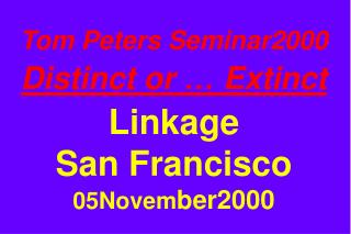 Tom Peters Seminar2000 Distinct or … Extinct Linkage San Francisco 05Novem ber2000