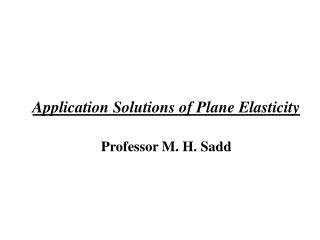 Application Solutions of Plane Elasticity Professor M. H. Sadd