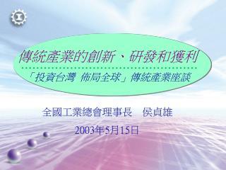 傳統產業的創新、研發和獲利 「投資台灣 佈局全球」傳統產業座談 全國工業總會理事長 侯貞雄 2003 年 5 月 15 日