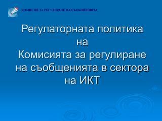 Регулаторната политика на Комисията за регулиране на съобщенията в сектора на ИКТ