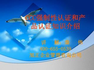 CCC强制性认证和产品认证知识介绍 讲 解:秦 伟 400-655-0539 旭正企业管理咨询公司