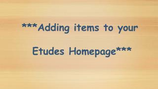 ***Adding items to your  Etudes Homepage***