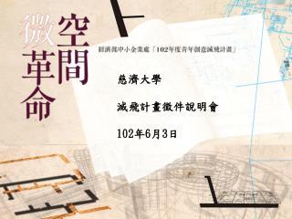慈濟大學   滅飛計畫徵件說明會 102 年 6 月 3 日