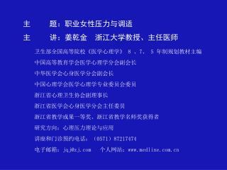 主 题:职业女性压力与调适 主 讲:姜乾金 浙江大学教授、主任医师 卫生部全国高等院校 《 医学心理学 》 8 、 7 、 5 年制规划教材主编
