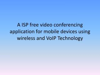A ISP free video conferencing application for mobile devices using wireless and VoIP Technology