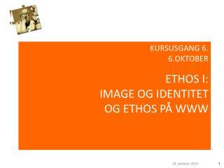KURSUSGANG 6. 6.OKTOBER ETHOS I: IMAGE OG IDENTITET OG ETHOS PÅ WWW