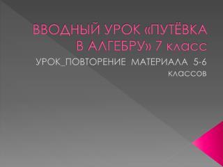 ВВОДНЫЙ УРОК «ПУТЁВКА В АЛГЕБРУ» 7 класс