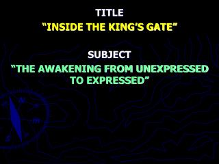 """TITLE """"INSIDE THE KING'S GATE"""" SUBJECT """"THE AWAKENING FROM UNEXPRESSED TO EXPRESSED"""""""