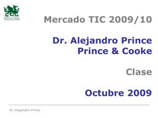 Mercado TIC 2009/10 Dr. Alejandro Prince Prince & Cooke Clase Octubre 2009