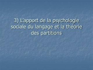 3) L'apport de la psychologie sociale du langage et la théorie des partitions