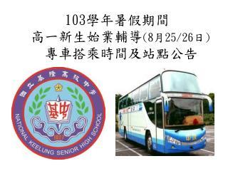 103 學年暑假期間 高一新生始業輔導 (8 月 25/26 日 ) 專車搭乘時間及站點公告