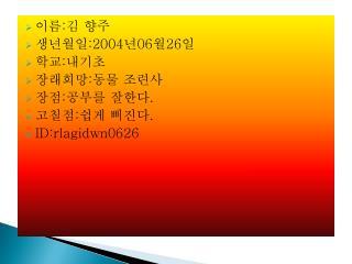 이름 : 김 향주 생년월일 :2004 년 06 월 26 일 학교 : 내기초 장래희망 : 동물 조련사 장점 : 공부를 잘한다 . 고칠점 : 쉽게 삐진다 .