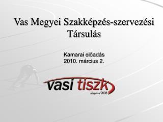 Vas Megyei Szakképzés-szervezési Társulás Kamarai előadás 2010. március 2.