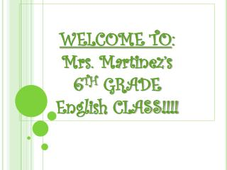WELCOME TO : Mrs. Martinez's 6 TH GRADE English CLASS!!!!