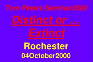 Tom Peters Seminar2000  Distinct or … Extinct Rochester 04October2000