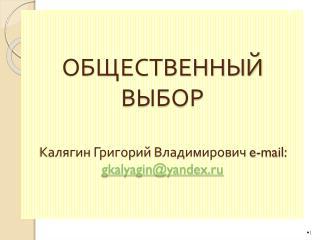 ОБЩЕСТВЕННЫЙ ВЫБОР Калягин Григорий Владимирович e-mail : gkalyagin@yandex.ru