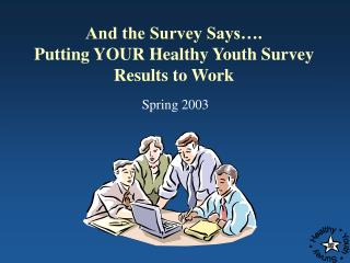 And the Survey Says…. Putting YOUR Healthy Youth Survey Results to Work