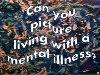Can you picture living with a mental illness ?