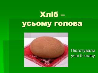 Хліб – усьому голова