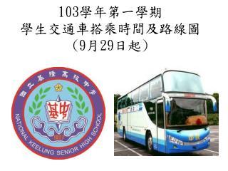 103 學年第一學期 學生交通車搭乘時間及路線圖 (9 月 29 日起 )