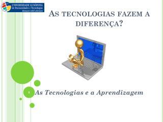 As tecnologias fazem a diferença?