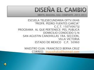 DISEÑA EL CAMBIO SIENTE. IMAGINA. HAZ. COMPARTE .2013-2014