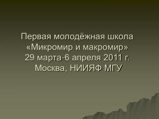 Первая молодёжная школа «Микромир и макромир» 29 марта-6 апреля 2011 г. Москва, НИИЯФ МГУ