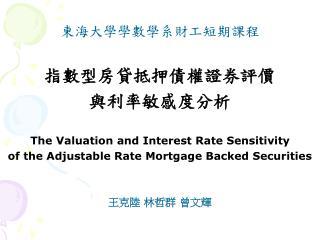 東海大學學數學系財工短期課程 指數型房貸抵押債權證券評價 與利率敏感度分析 The Valuation and Interest Rate Sensitivity