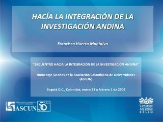 HACÍA LA INTEGRACIÓN DE LA INVESTIGACIÓN ANDINA Francisco Huerta Montalvo