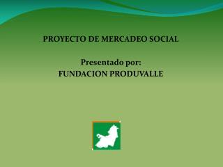 PROYECTO DE MERCADEO SOCIAL Presentado por: FUNDACION PRODUVALLE